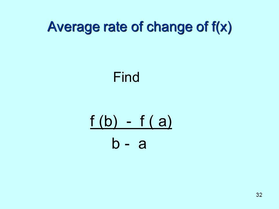 32 Average rate of change of f(x) Find f (b) - f ( a) b - a