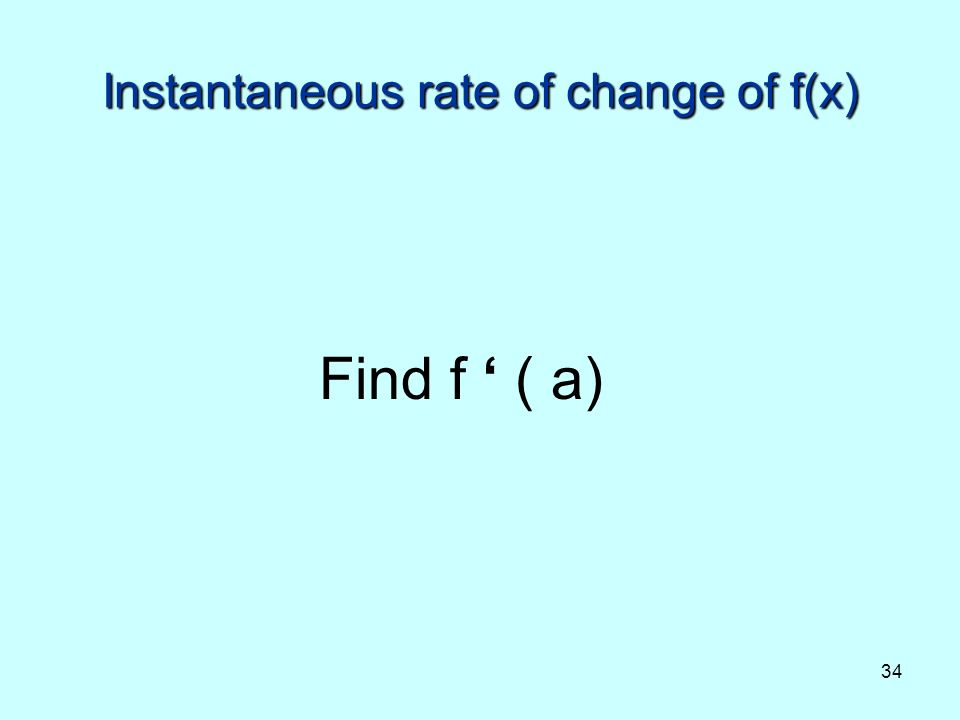 34 Instantaneous rate of change of f(x) Find f ( a)