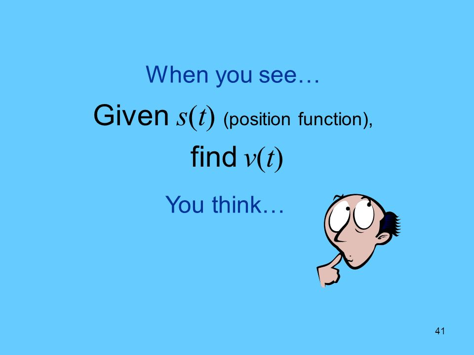 41 You think… When you see… Given s(t) (position function), find v(t)