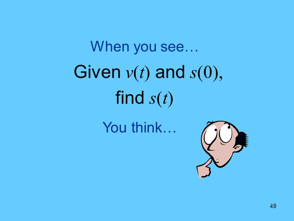 49 You think… When you see… Given v(t) and s(0), find s(t)