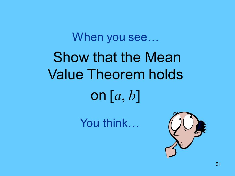 51 You think… When you see… Show that the Mean Value Theorem holds on [a, b]
