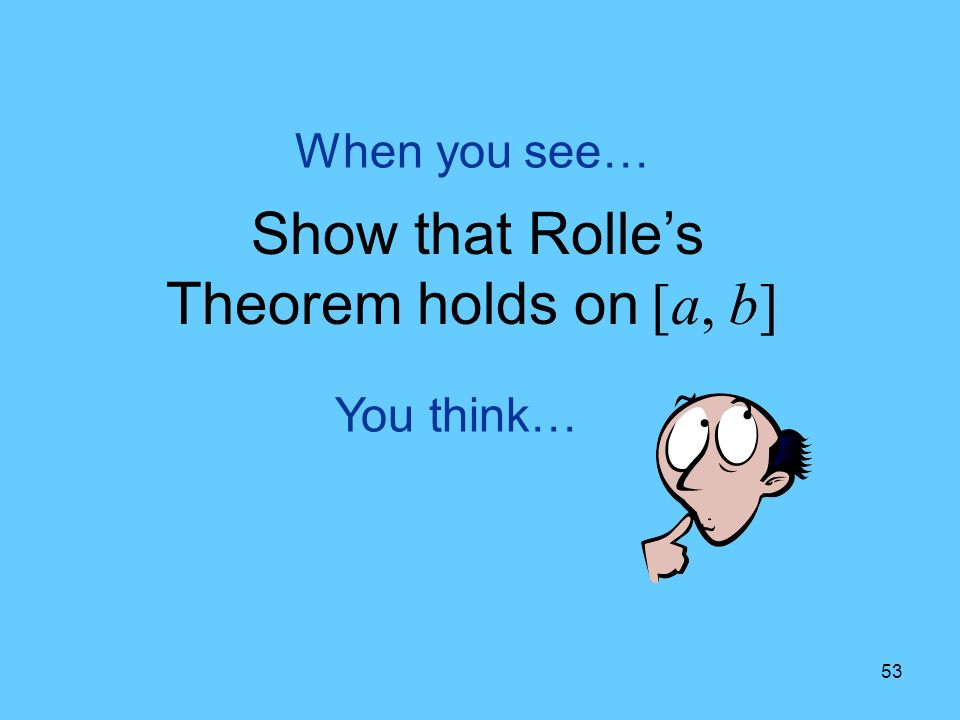 53 You think… When you see… Show that Rolles Theorem holds on [a, b]