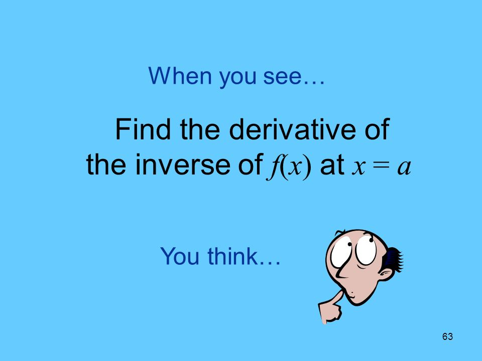 63 You think… When you see… Find the derivative of the inverse of f(x) at x = a