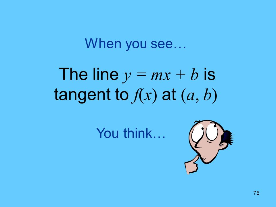 75 You think… When you see… The line y = mx + b is tangent to f(x) at (a, b)