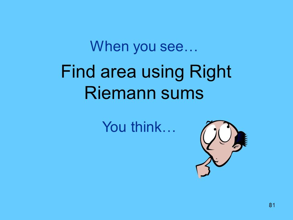 81 You think… When you see… Find area using Right Riemann sums