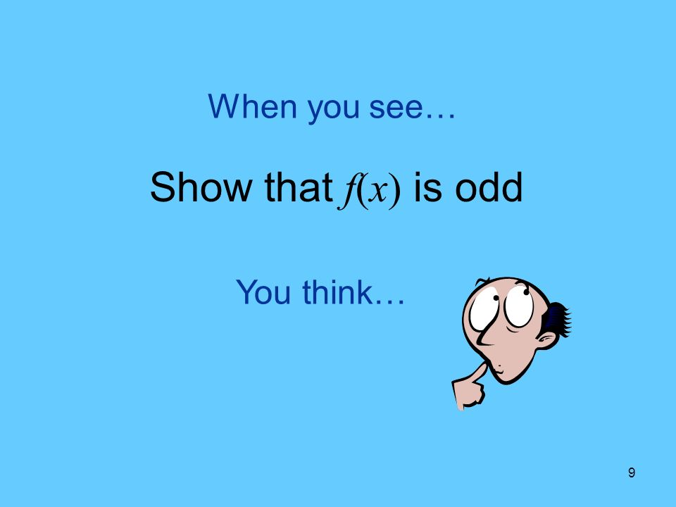 9 You think… When you see… Show that f(x) is odd