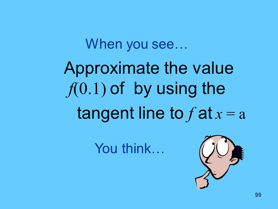 99 You think… When you see… Approximate the value f(0.1) of by using the tangent line to f at x = a