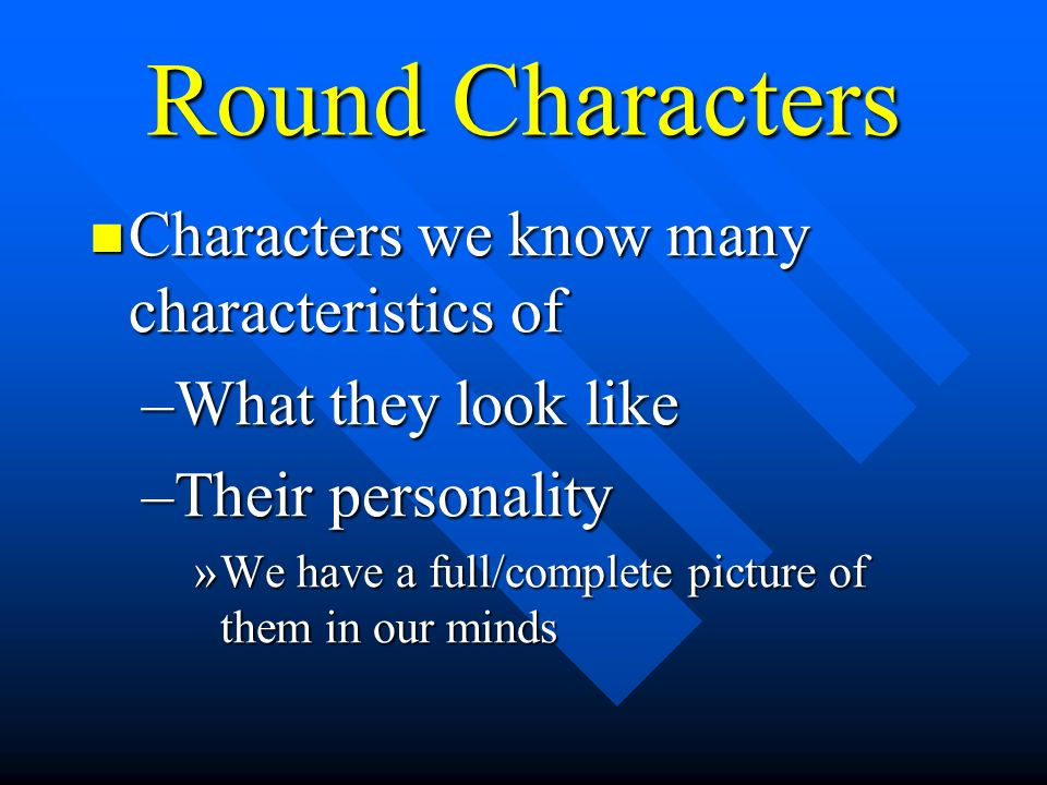 Round Characters Characters we know many characteristics of Characters we know many characteristics of –What they look like –Their personality »We have a full/complete picture of them in our minds