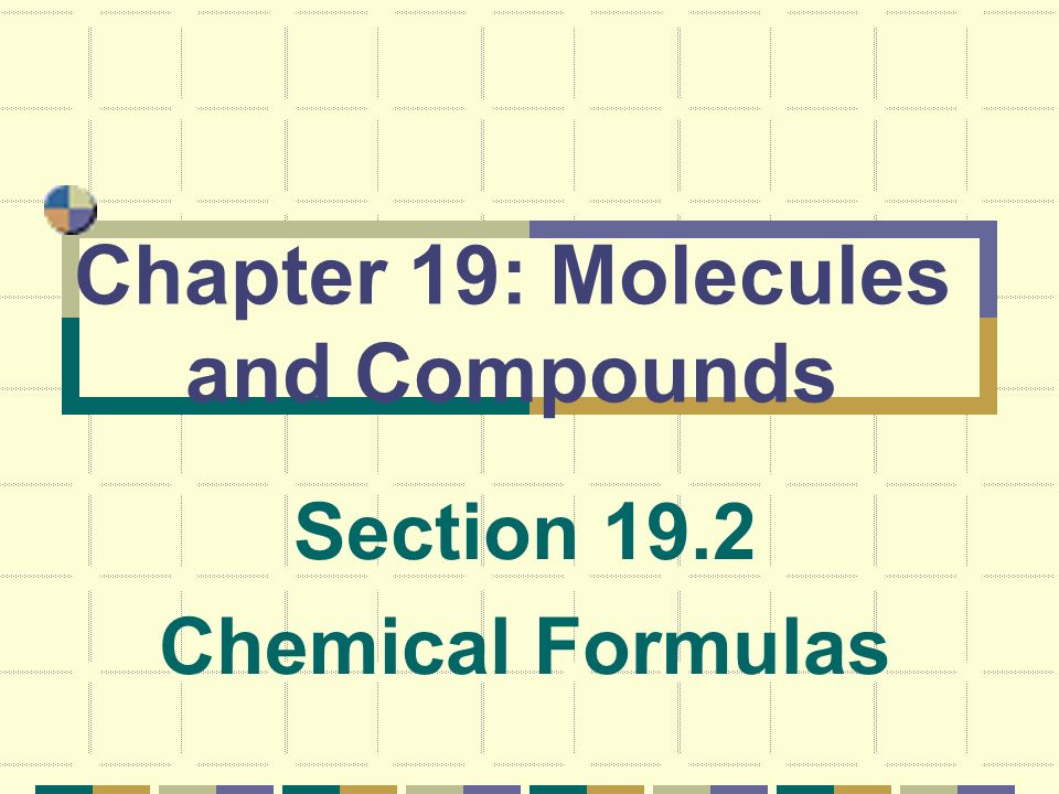 Chapter 19: Molecules and Compounds Section 19.2 Chemical Formulas