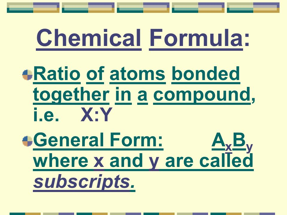 Chemical Formula: Ratio of atoms bonded together in a compound, i.e.