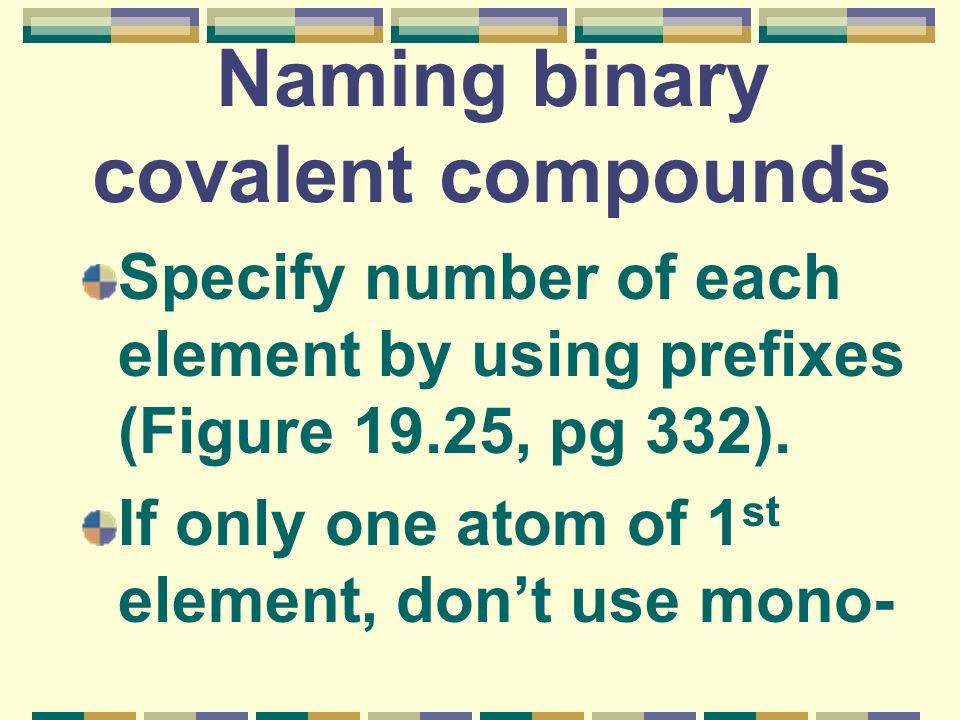 Naming binary covalent compounds Specify number of each element by using prefixes (Figure 19.25, pg 332). If only one atom of 1 st element, dont use m