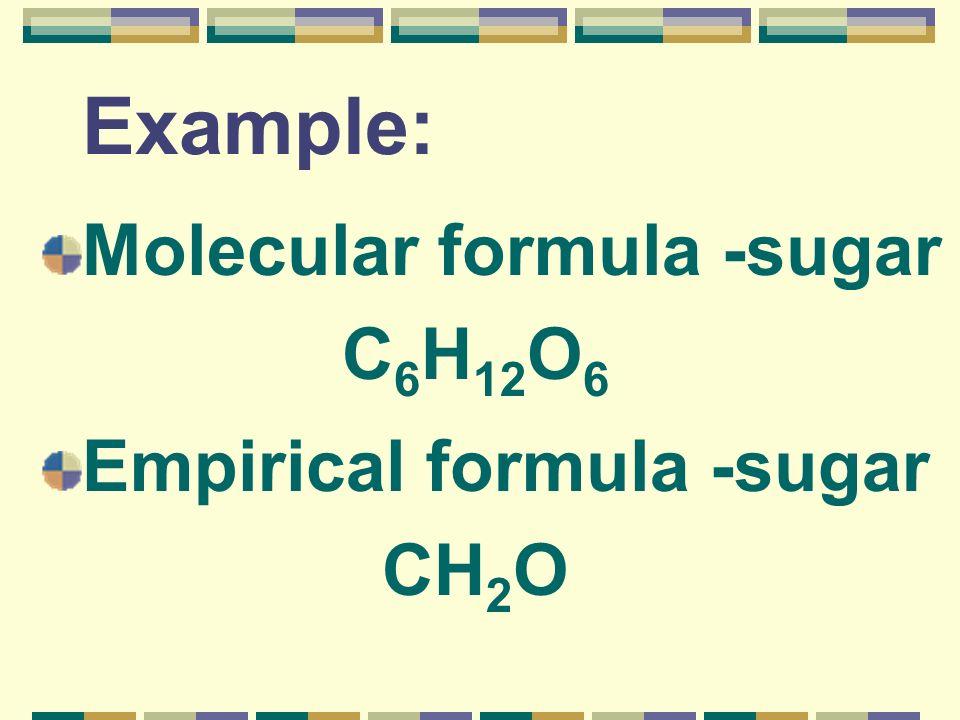 Example: Molecular formula -sugar C 6 H 12 O 6 Empirical formula -sugar CH 2 O