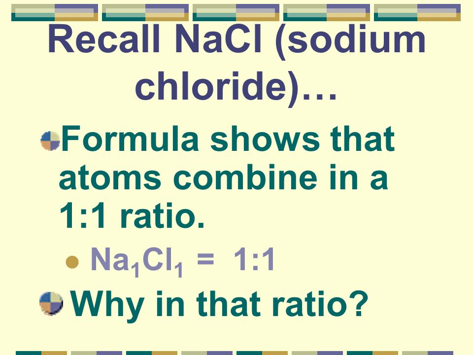 Recall NaCl (sodium chloride)… Formula shows that atoms combine in a 1:1 ratio. Na 1 Cl 1 = 1:1 Why in that ratio?