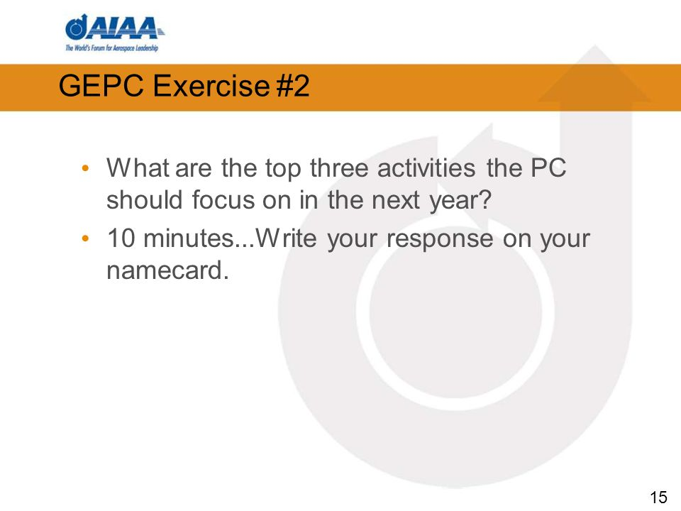15 What are the top three activities the PC should focus on in the next year? 10 minutes...Write your response on your namecard. GEPC Exercise #2
