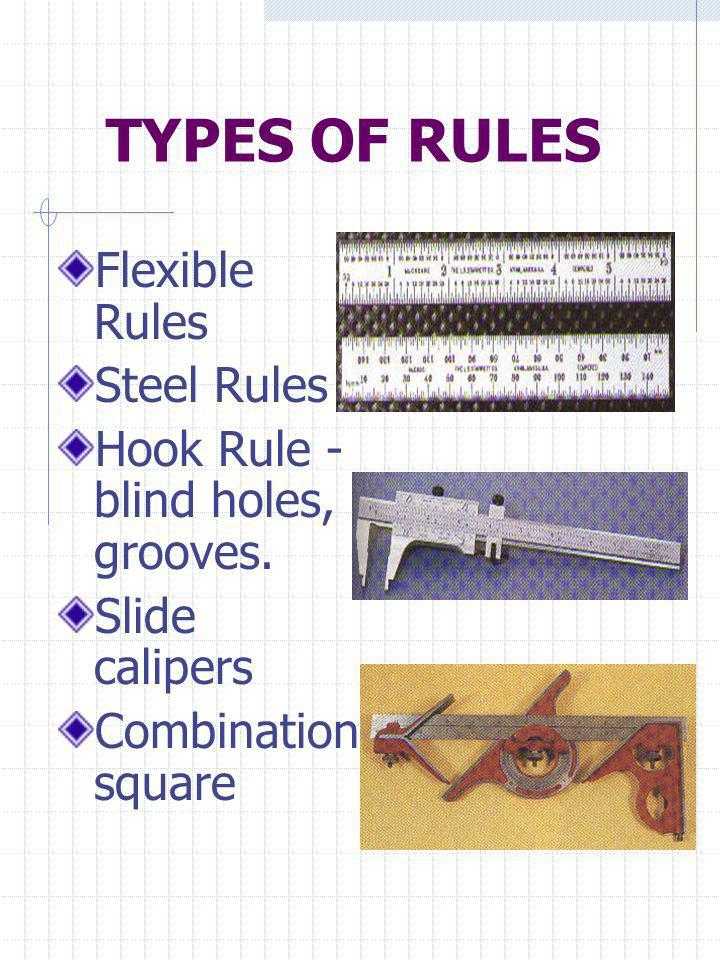 TYPES OF RULES Flexible Rules Steel Rules Hook Rule - blind holes, grooves. Slide calipers Combination square