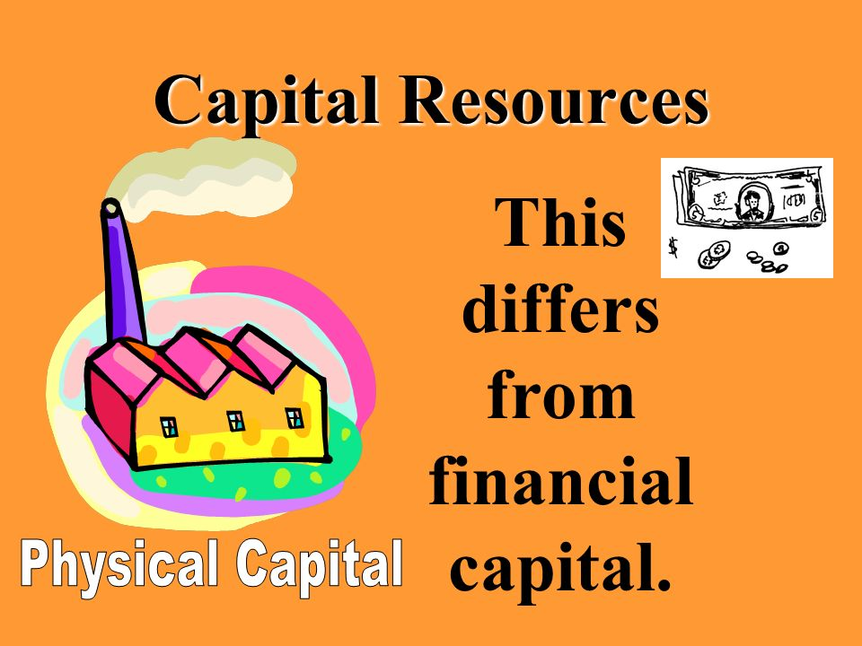 Capital Resources This differs from financial capital.