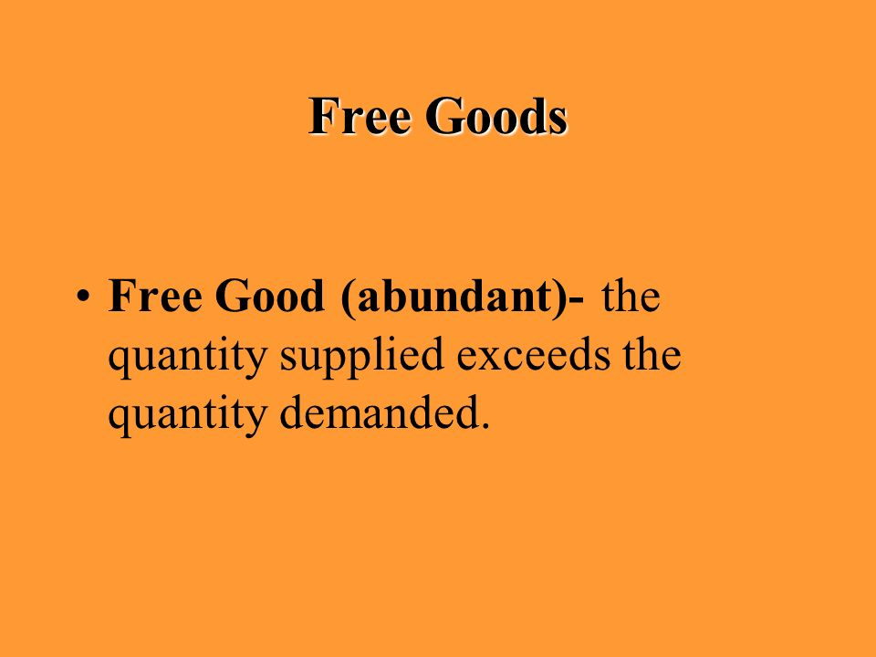 Free Good (abundant)- the quantity supplied exceeds the quantity demanded. Free Goods