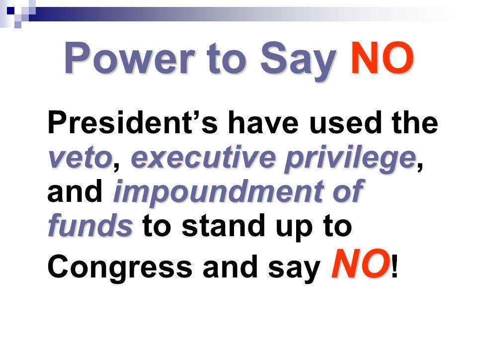 Power to Say NO vetoexecutive privilege impoundmentof funds NO Presidents have used the veto, executive privilege, and impoundment of funds to stand u