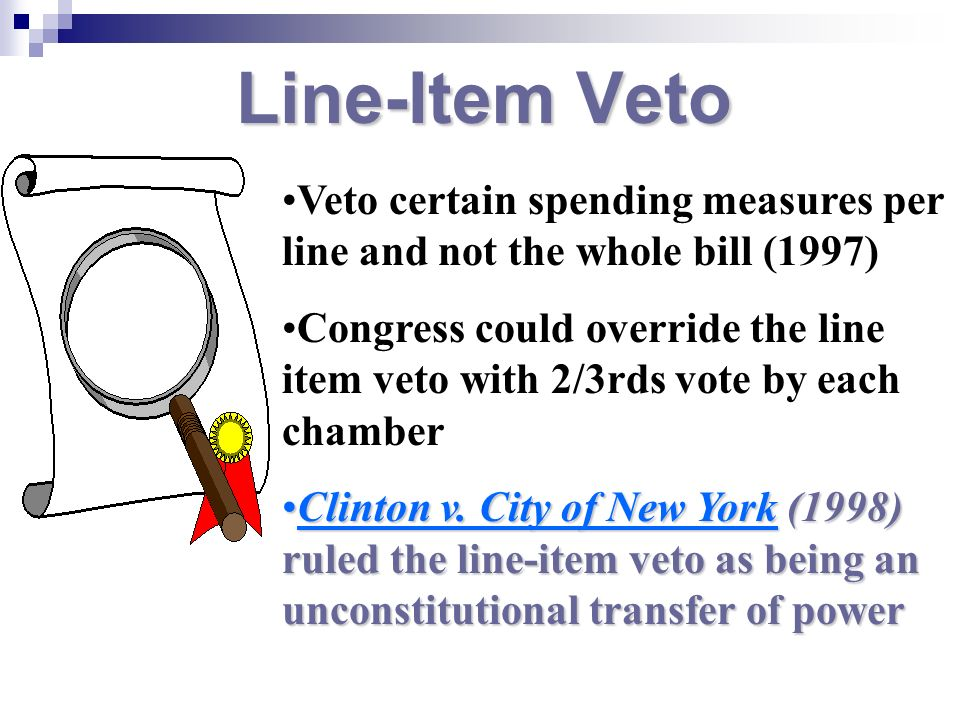 Line-Item Veto Veto certain spending measures per line and not the whole bill (1997) Congress could override the line item veto with 2/3rds vote by ea