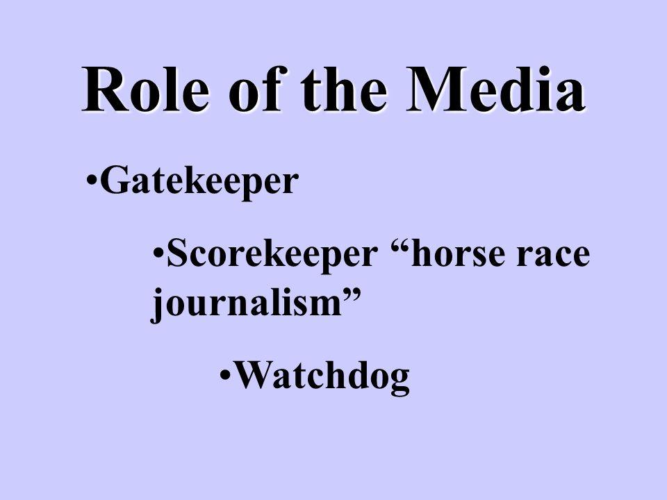 Role of the Media Gatekeeper Scorekeeper horse race journalism Watchdog