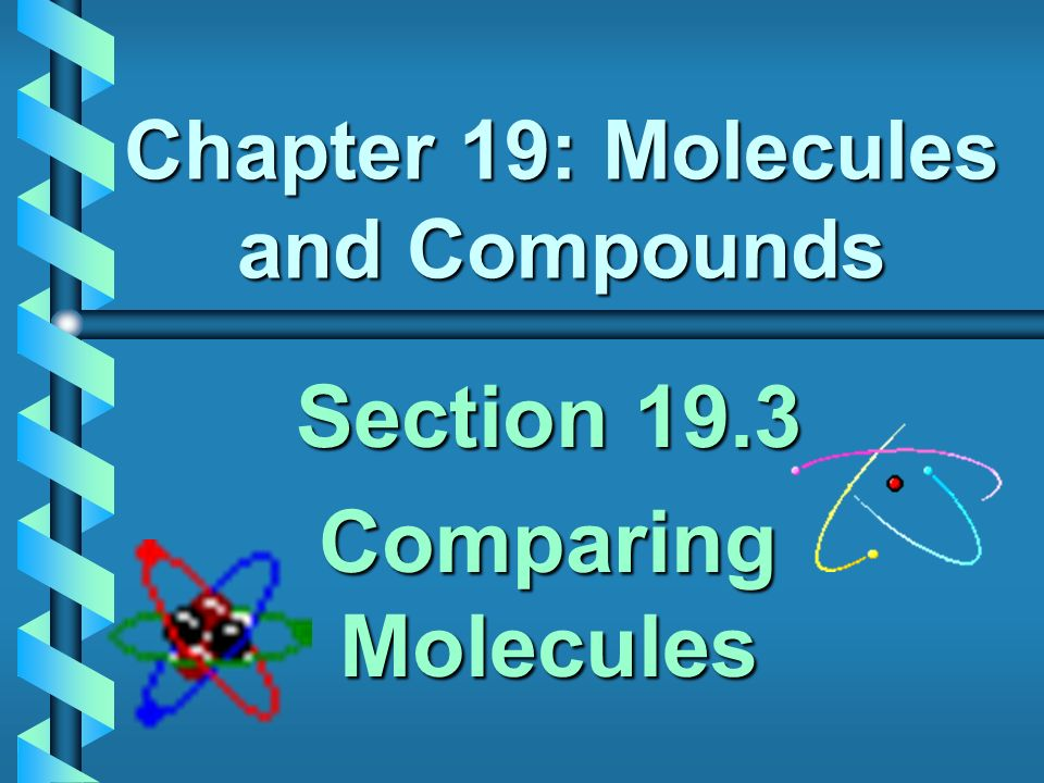 Chapter 19: Molecules and Compounds Section 19.3 Comparing Molecules