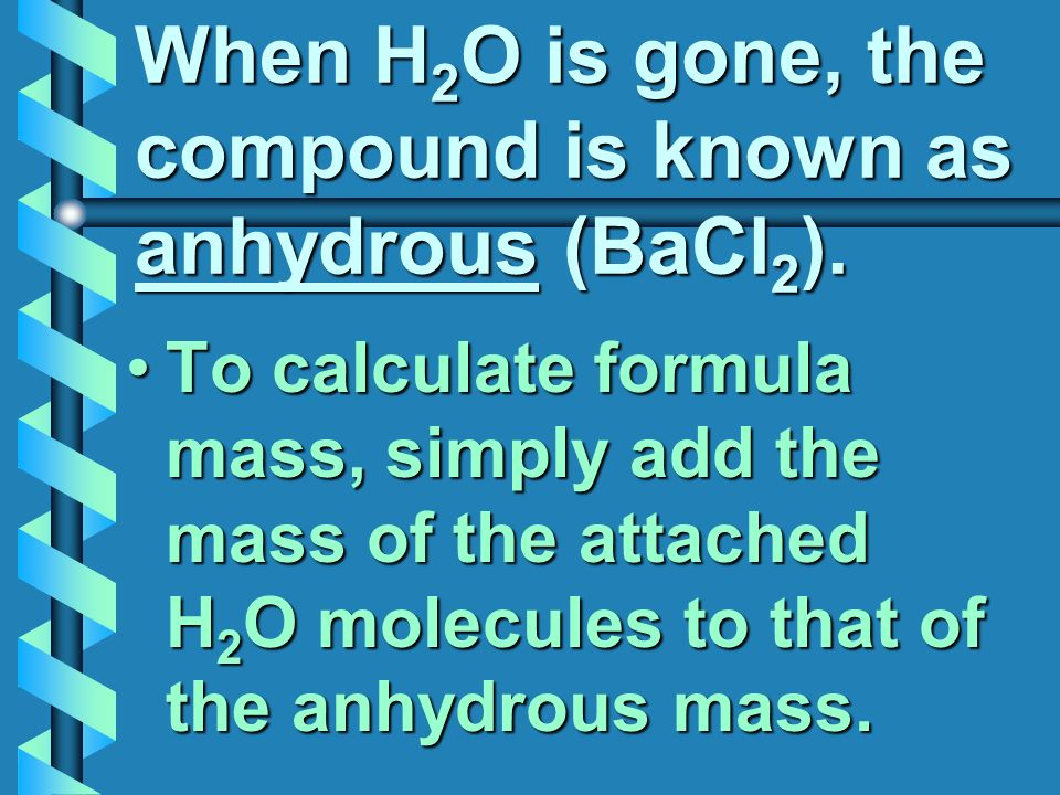 When H 2 O is gone, the compound is known as anhydrous (BaCl 2 ).