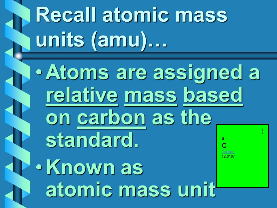 Recall atomic mass units (amu)… Atoms are assigned a relative mass based on carbon as the standard.Atoms are assigned a relative mass based on carbon as the standard.