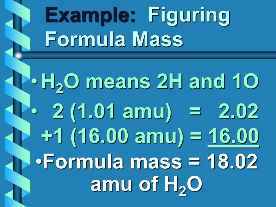 Example: Figuring Formula Mass H 2 O means 2H and 1OH 2 O means 2H and 1O 2 (1.01 amu) = 2.02 +1 (16.00 amu) = 16.00 2 (1.01 amu) = 2.02 +1 (16.00 amu) = 16.00 Formula mass = 18.02 amu of H 2 OFormula mass = 18.02 amu of H 2 O