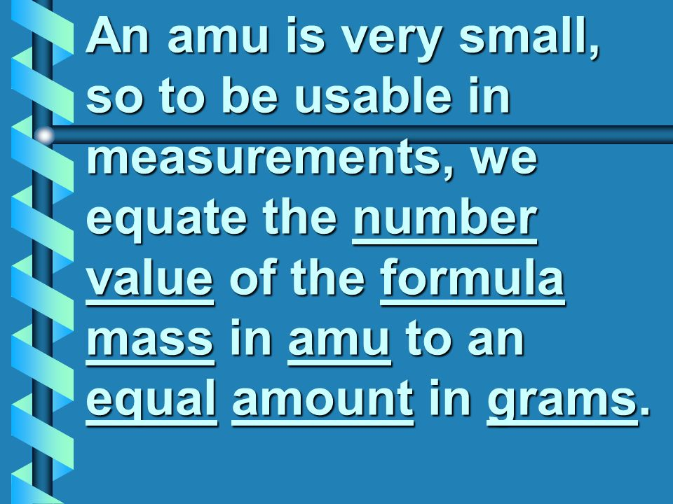 An amu is very small, so to be usable in measurements, we equate the number value of the formula mass in amu to an equal amount in grams.