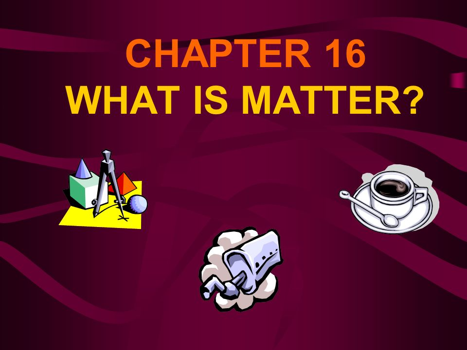 CHAPTER 16 WHAT IS MATTER?