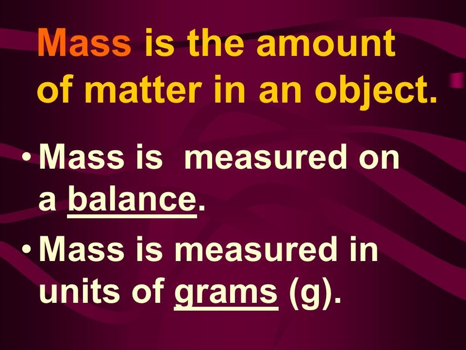 Mass is the amount of matter in an object. Mass is measured on a balance. Mass is measured in units of grams (g).