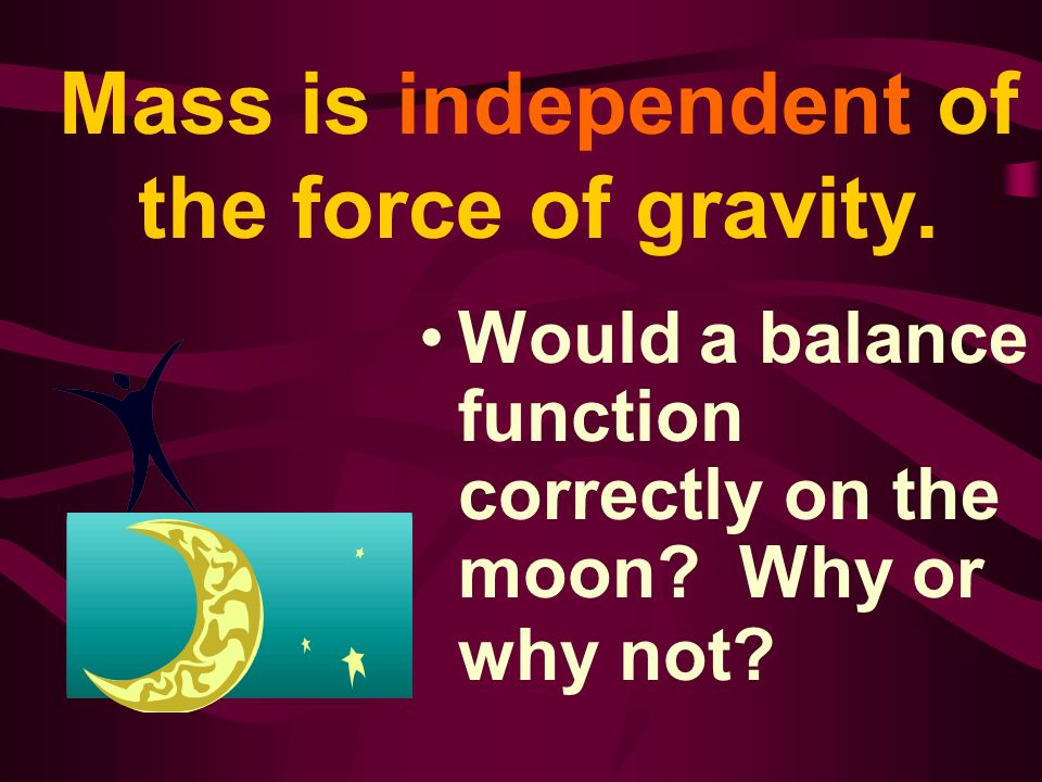 Mass is independent of the force of gravity. Would a balance function correctly on the moon? Why or why not?