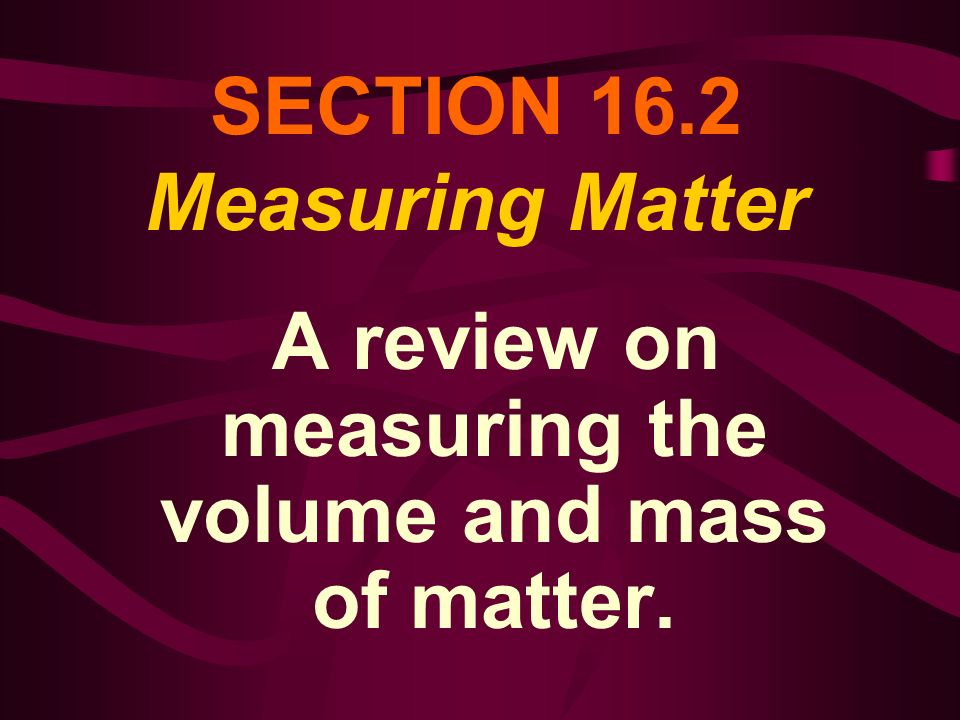 SECTION 16.2 Measuring Matter A review on measuring the volume and mass of matter.
