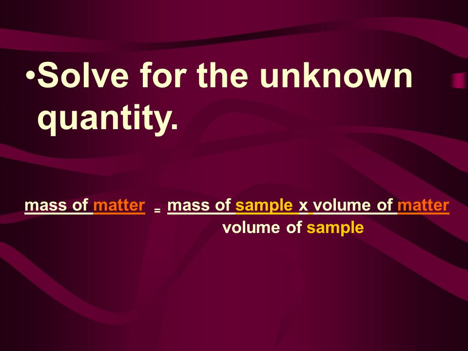 Solve for the unknown quantity. mass of matter = mass of sample x volume of matter volume of sample