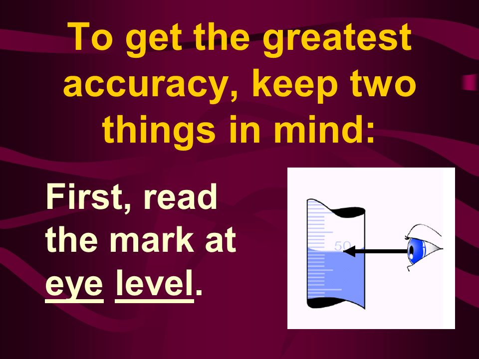 To get the greatest accuracy, keep two things in mind: First, read the mark at eye level.