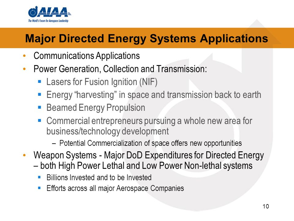 10 Major Directed Energy Systems Applications Communications Applications Power Generation, Collection and Transmission: Lasers for Fusion Ignition (NIF) Energy harvesting in space and transmission back to earth Beamed Energy Propulsion Commercial entrepreneurs pursuing a whole new area for business/technology development –Potential Commercialization of space offers new opportunities Weapon Systems - Major DoD Expenditures for Directed Energy – both High Power Lethal and Low Power Non-lethal systems Billions Invested and to be Invested Efforts across all major Aerospace Companies