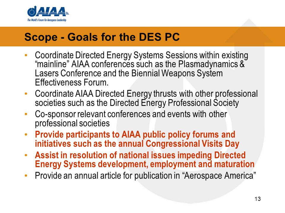 13 Scope - Goals for the DES PC Coordinate Directed Energy Systems Sessions within existing mainline AIAA conferences such as the Plasmadynamics & Lasers Conference and the Biennial Weapons System Effectiveness Forum.