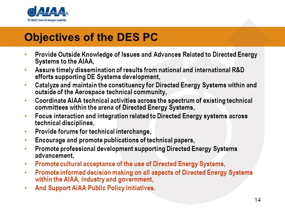 14 Objectives of the DES PC Provide Outside Knowledge of Issues and Advances Related to Directed Energy Systems to the AIAA, Assure timely dissemination of results from national and international R&D efforts supporting DE Systems development, Catalyze and maintain the constituency for Directed Energy Systems within and outside of the Aerospace technical community, Coordinate AIAA technical activities across the spectrum of existing technical committees within the arena of Directed Energy Systems, Focus interaction and integration related to Directed Energy systems across technical disciplines, Provide forums for technical interchange, Encourage and promote publications of technical papers, Promote professional development supporting Directed Energy Systems advancement, Promote cultural acceptance of the use of Directed Energy Systems, Promote informed decision making on all aspects of Directed Energy Systems within the AIAA, industry and government, And Support AIAA Public Policy Initiatives.