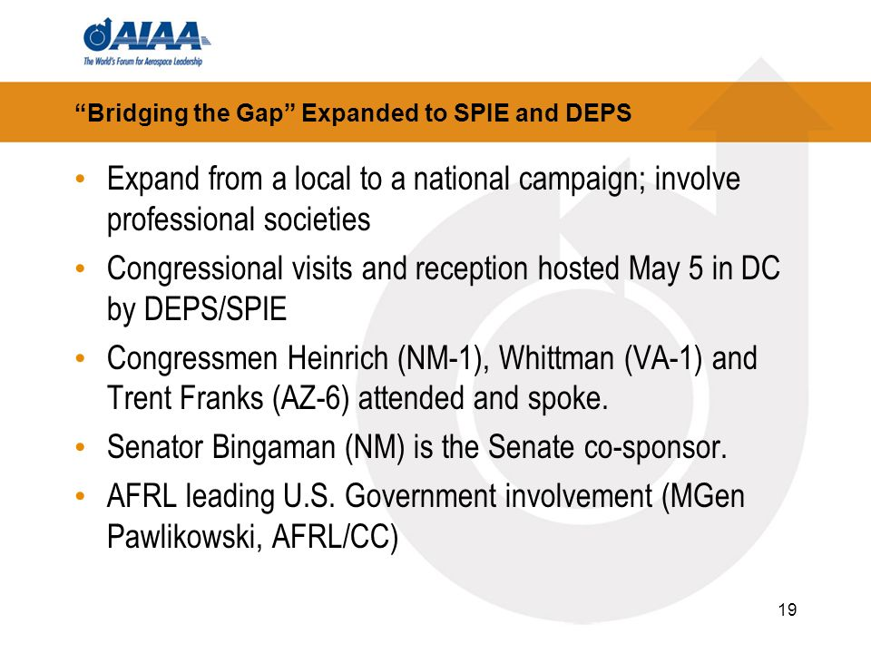 19 Bridging the Gap Expanded to SPIE and DEPS Expand from a local to a national campaign; involve professional societies Congressional visits and reception hosted May 5 in DC by DEPS/SPIE Congressmen Heinrich (NM-1), Whittman (VA-1) and Trent Franks (AZ-6) attended and spoke.