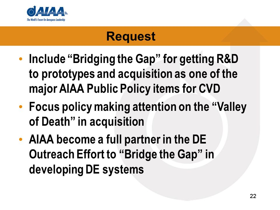 22 Request 22 Include Bridging the Gap for getting R&D to prototypes and acquisition as one of the major AIAA Public Policy items for CVD Focus policy making attention on the Valley of Death in acquisition AIAA become a full partner in the DE Outreach Effort to Bridge the Gap in developing DE systems