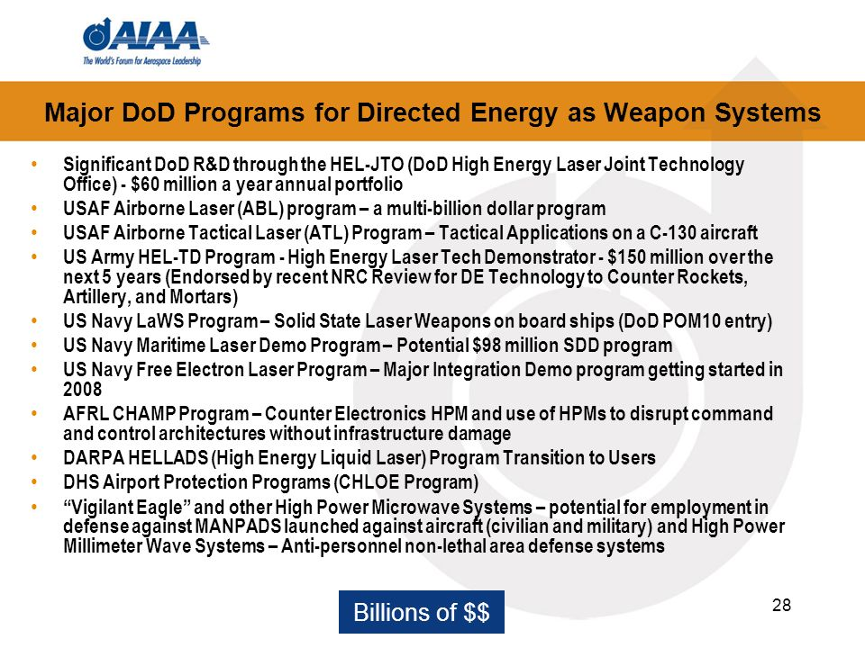 28 Major DoD Programs for Directed Energy as Weapon Systems Significant DoD R&D through the HEL-JTO (DoD High Energy Laser Joint Technology Office) - $60 million a year annual portfolio USAF Airborne Laser (ABL) program – a multi-billion dollar program USAF Airborne Tactical Laser (ATL) Program – Tactical Applications on a C-130 aircraft US Army HEL-TD Program - High Energy Laser Tech Demonstrator - $150 million over the next 5 years (Endorsed by recent NRC Review for DE Technology to Counter Rockets, Artillery, and Mortars) US Navy LaWS Program – Solid State Laser Weapons on board ships (DoD POM10 entry) US Navy Maritime Laser Demo Program – Potential $98 million SDD program US Navy Free Electron Laser Program – Major Integration Demo program getting started in 2008 AFRL CHAMP Program – Counter Electronics HPM and use of HPMs to disrupt command and control architectures without infrastructure damage DARPA HELLADS (High Energy Liquid Laser) Program Transition to Users DHS Airport Protection Programs (CHLOE Program) Vigilant Eagle and other High Power Microwave Systems – potential for employment in defense against MANPADS launched against aircraft (civilian and military) and High Power Millimeter Wave Systems – Anti-personnel non-lethal area defense systems Billions of $$