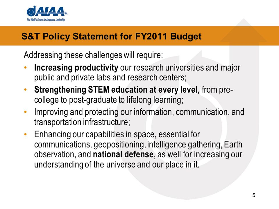 5 S&T Policy Statement for FY2011 Budget Addressing these challenges will require: Increasing productivity our research universities and major public and private labs and research centers; Strengthening STEM education at every level, from pre- college to post-graduate to lifelong learning; Improving and protecting our information, communication, and transportation infrastructure; Enhancing our capabilities in space, essential for communications, geopositioning, intelligence gathering, Earth observation, and national defense, as well for increasing our understanding of the universe and our place in it.