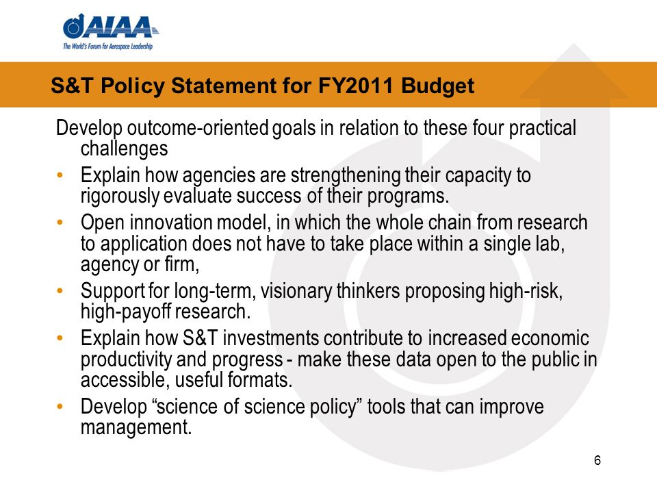 6 S&T Policy Statement for FY2011 Budget Develop outcome-oriented goals in relation to these four practical challenges Explain how agencies are strengthening their capacity to rigorously evaluate success of their programs.