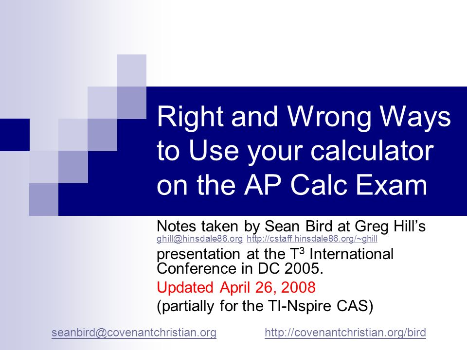 Right and Wrong Ways to Use your calculator on the AP Calc Exam Notes taken by Sean Bird at Greg Hills ghill@hinsdale86.org http://cstaff.hinsdale86.o