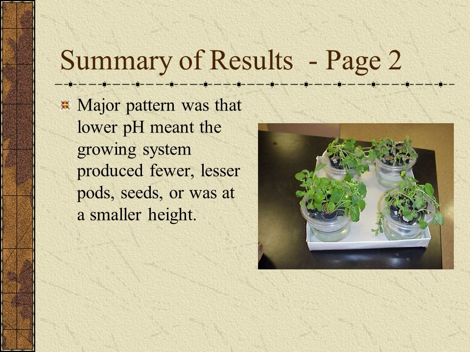 Summary of Results - Page 2 Major pattern was that lower pH meant the growing system produced fewer, lesser pods, seeds, or was at a smaller height.