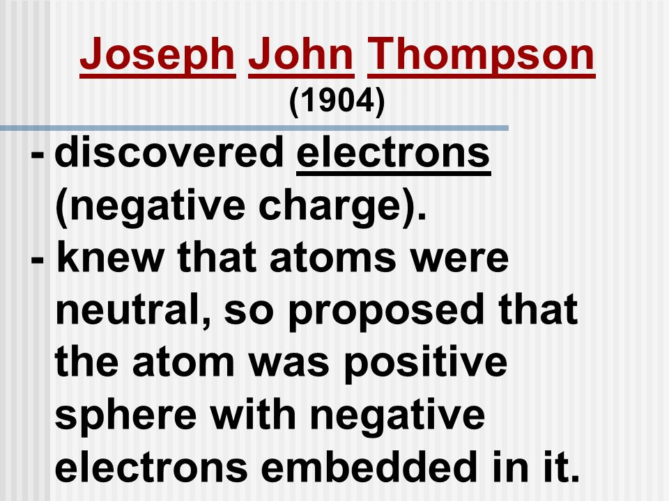 - discovered electrons (negative charge). - knew that atoms were neutral, so proposed that the atom was positive sphere with negative electrons embedd
