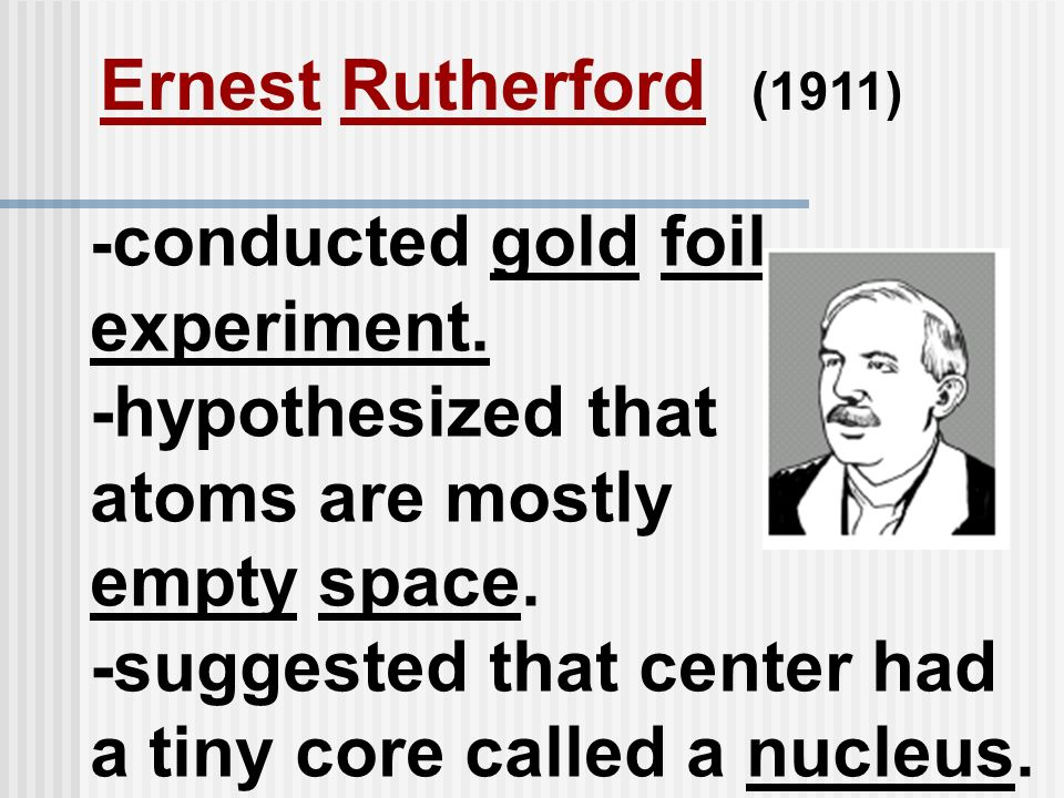 - conducted gold foil experiment. -hypothesized that atoms are mostly empty space. -suggested that center had a tiny core called a nucleus. Ernest Rut