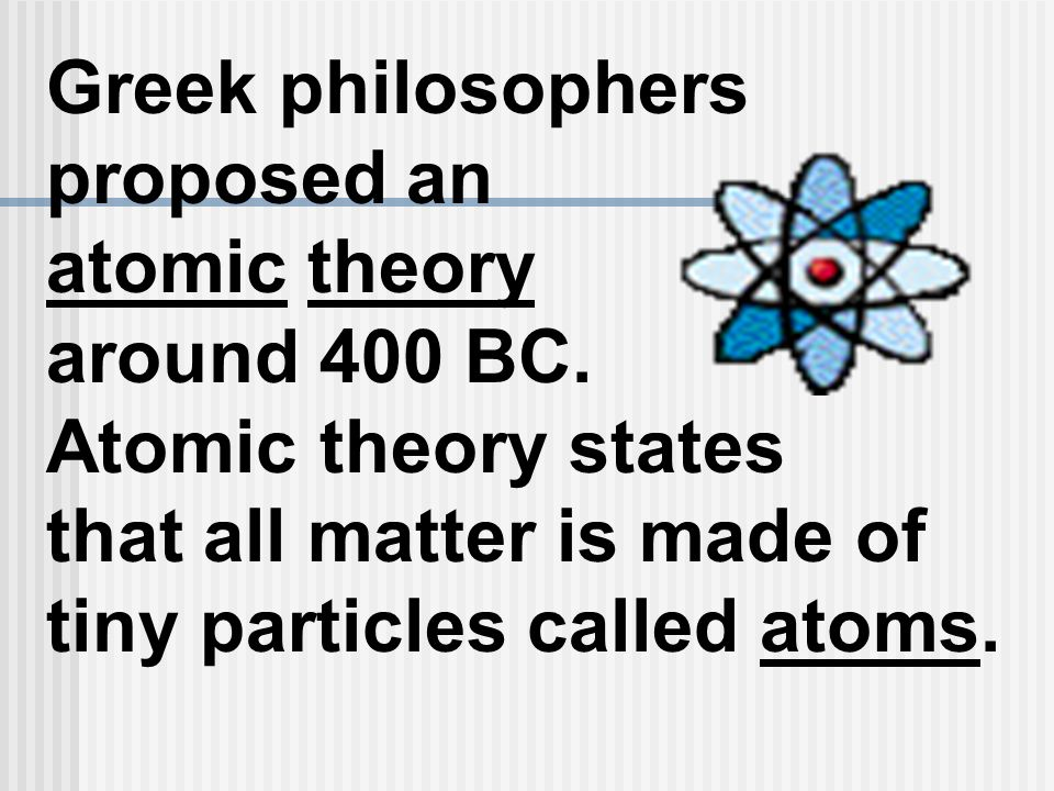 Greek philosophers proposed an atomic theory around 400 BC. Atomic theory states that all matter is made of tiny particles called atoms.