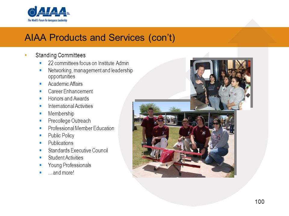 100 AIAA Products and Services (cont) Standing Committees 22 committees focus on Institute Admin Networking, management and leadership opportunities Academic Affairs Career Enhancement Honors and Awards International Activities Membership Precollege Outreach Professional Member Education Public Policy Publications Standards Executive Council Student Activities Young Professionals …and more!