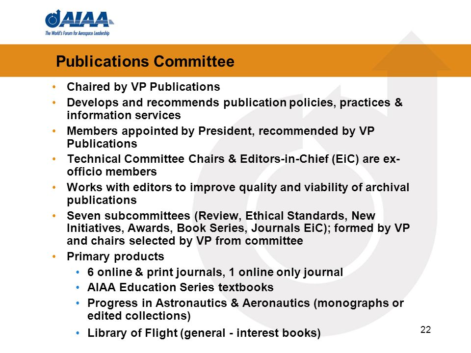 22 Publications Committee Chaired by VP Publications Develops and recommends publication policies, practices & information services Members appointed by President, recommended by VP Publications Technical Committee Chairs & Editors-in-Chief (EiC) are ex- officio members Works with editors to improve quality and viability of archival publications Seven subcommittees (Review, Ethical Standards, New Initiatives, Awards, Book Series, Journals EiC); formed by VP and chairs selected by VP from committee Primary products 6 online & print journals, 1 online only journal AIAA Education Series textbooks Progress in Astronautics & Aeronautics (monographs or edited collections) Library of Flight (general - interest books)